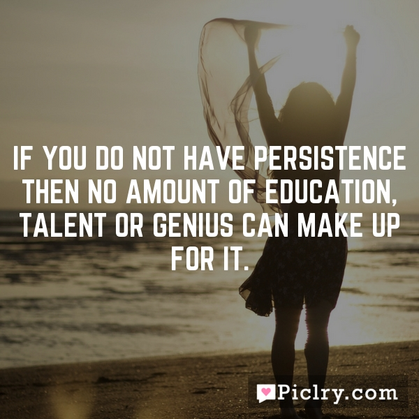 If you do not have persistence then no amount of education, talent or genius can make up for it.