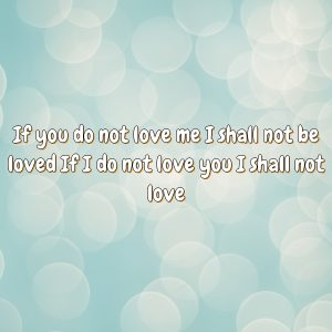 If you do not love me I shall not be loved If I do not love you I shall not love