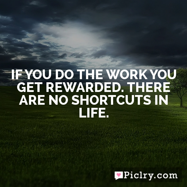 If you do the work you get rewarded. There are no shortcuts in life.