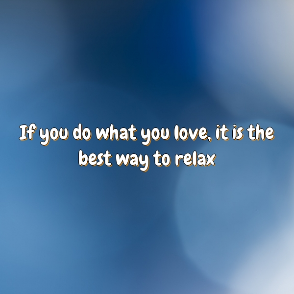 If you do what you love, it is the best way to relax