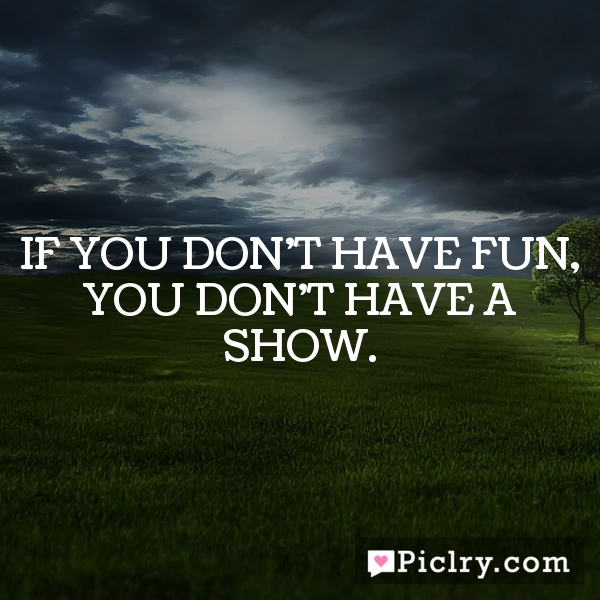 If you don't have fun, you don't have a show.