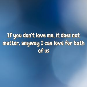 If you don't love me, it does not matter, anyway I can love for both of us