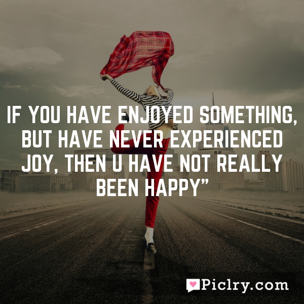 """If you have enjoyed something, but have never experienced joy, then u have not really been happy"""""""