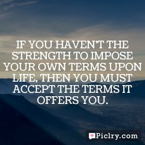 If you haven't the strength to impose your own terms upon life, then you must accept the terms it offers you.