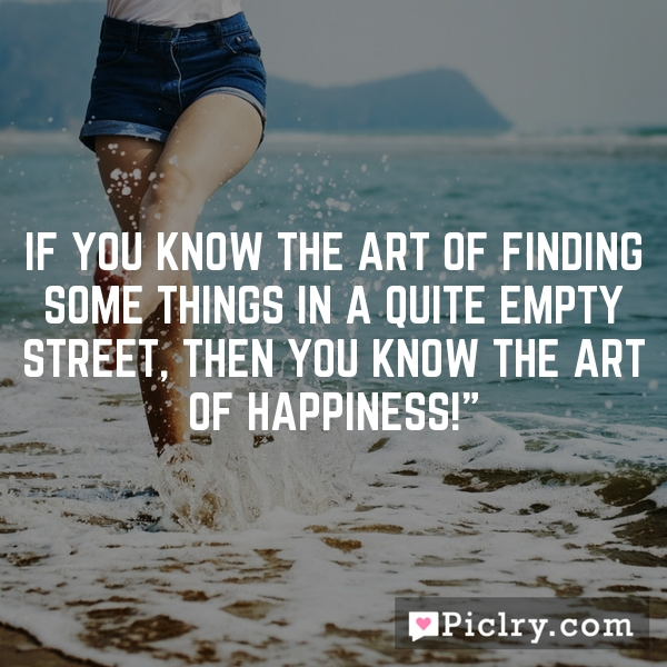 If you know the art of finding some things in a quite empty street, then you know the art of happiness!""