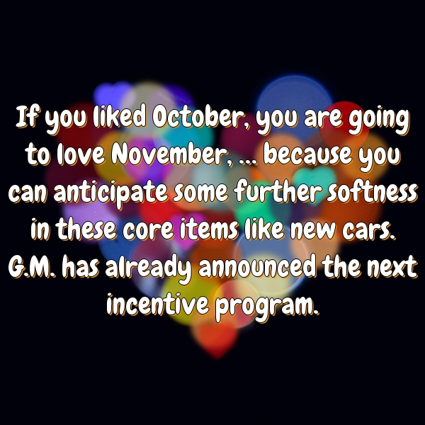 If you liked October, you are going to love November, … because you can anticipate some further softness in these core items like new cars. G.M. has already announced the next incentive program.
