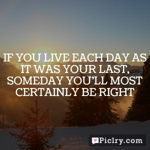 If you live each day as it was your last, someday you'll most certainly be right