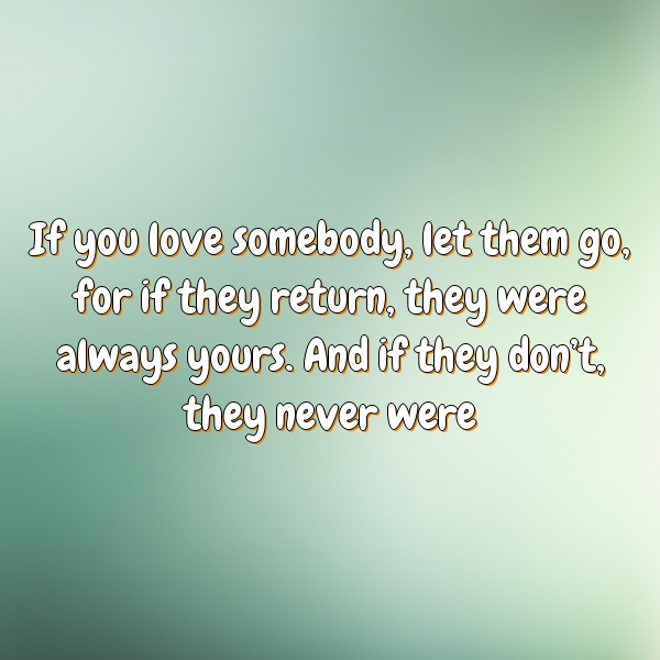 If you love somebody, let them go, for if they return, they were always yours. And if they don't, they never were