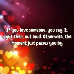 If you love someone, you say it, right then, out loud. Otherwise, the moment just passes you by