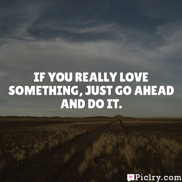 If you really love something, just go ahead and do it.