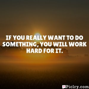 If you really want to do something, you will work hard for it.