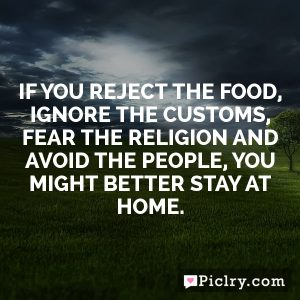 If you reject the food, ignore the customs, fear the religion and avoid the people, you might better stay at home.