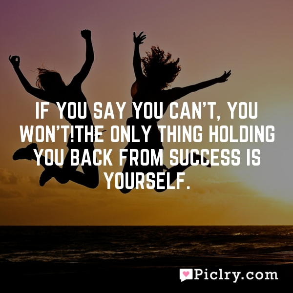If you say you can't, you won't!The only thing holding you back from success is yourself.
