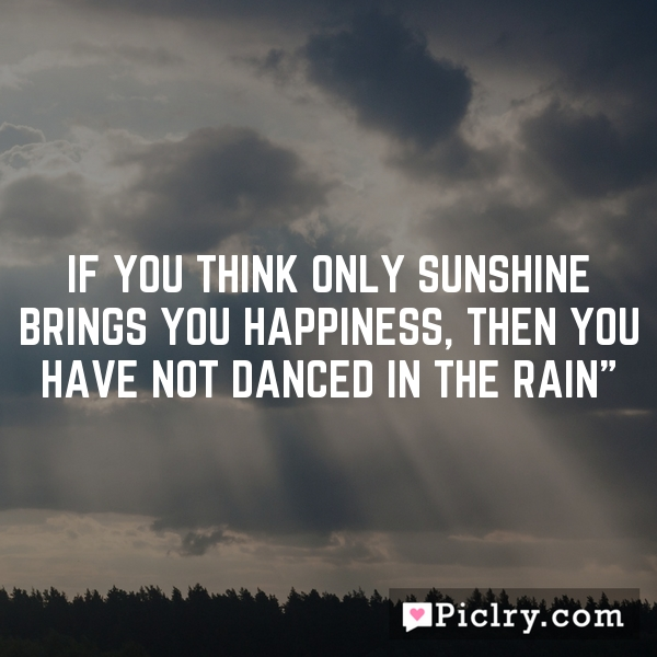 If you think only sunshine brings you happiness, then you have not danced in the rain""