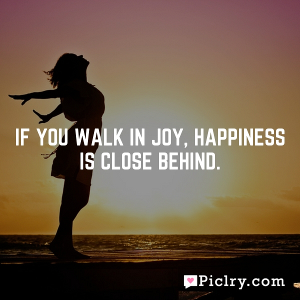 If you walk in joy, happiness is close behind.