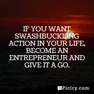If you want swashbuckling action in your life, become an entrepreneur and give it a go.