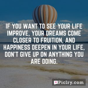 If you want to see your life improve, your dreams come closer to fruition, and happiness deepen in your life, don't give up on anything you are doing.