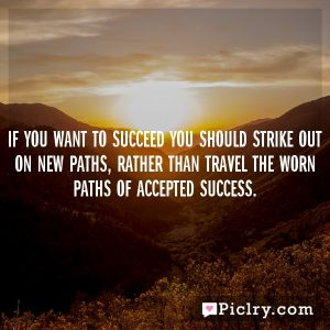 If you want to succeed you should strike out on new paths, rather than travel the worn paths of accepted success.