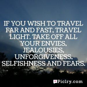 If you wish to travel far and fast, travel light. Take off all your envies, jealousies, unforgiveness, selfishness and fears.