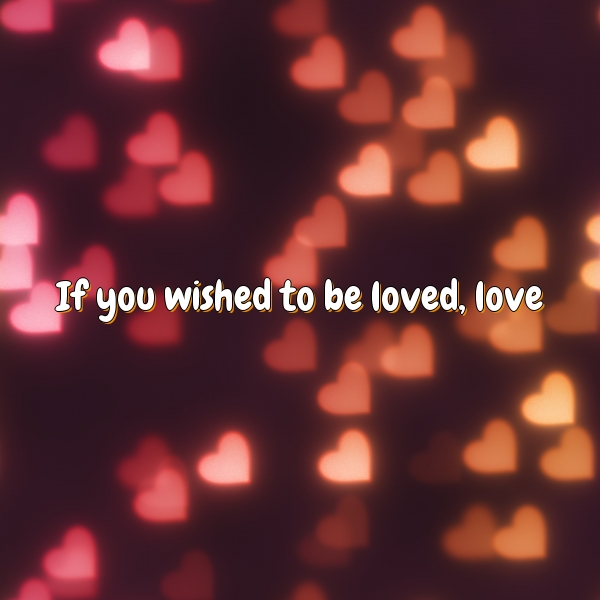 If you wished to be loved, love