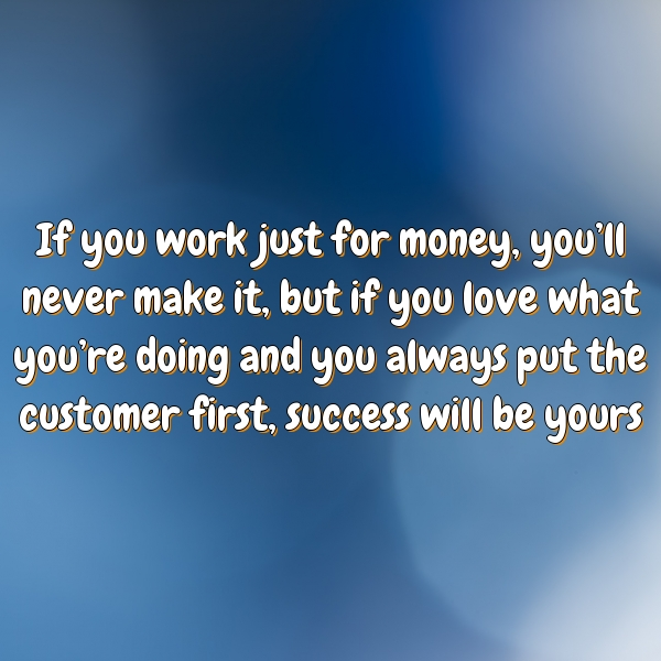 If you work just for money, you'll never make it, but if you love what you're doing and you always put the customer first, success will be yours