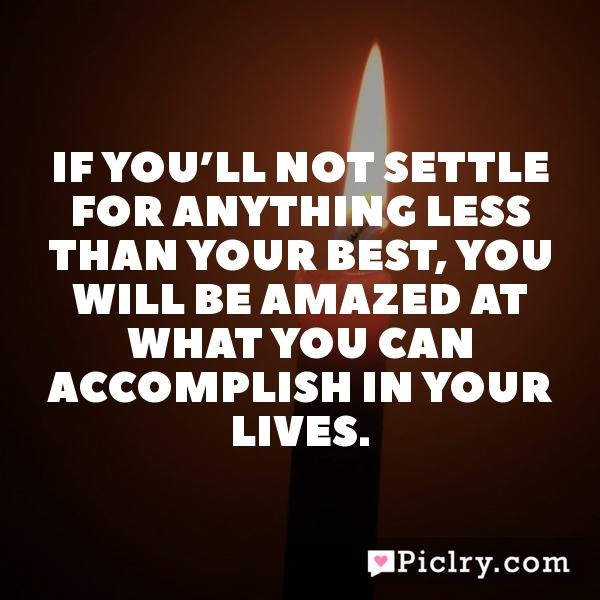 If you'll not settle for anything less than your best, you will be amazed at what you can accomplish in your lives.