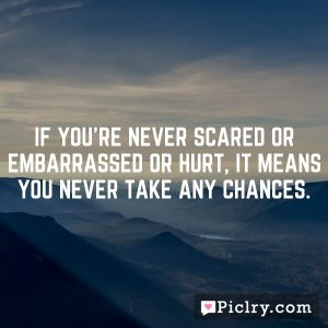 If you're never scared or embarrassed or hurt, it means you never take any chances.