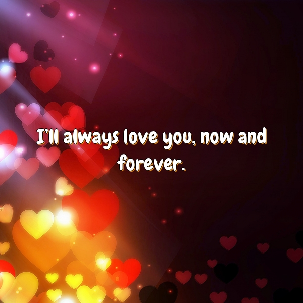 I'll always love you, now and forever.