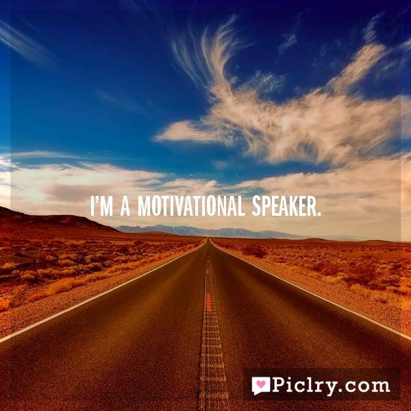 I'm a motivational speaker.