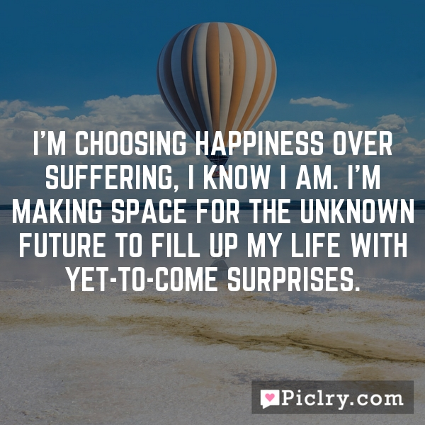 I'm choosing happiness over suffering, I know I am. I'm making space for the unknown future to fill up my life with yet-to-come surprises.