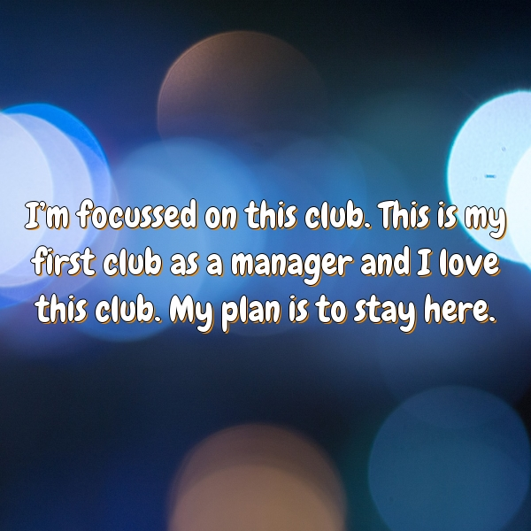 I'm focussed on this club. This is my first club as a manager and I love this club. My plan is to stay here.