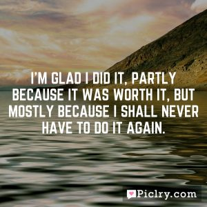 I'm glad I did it, partly because it was worth it, but mostly because I shall never have to do it again.
