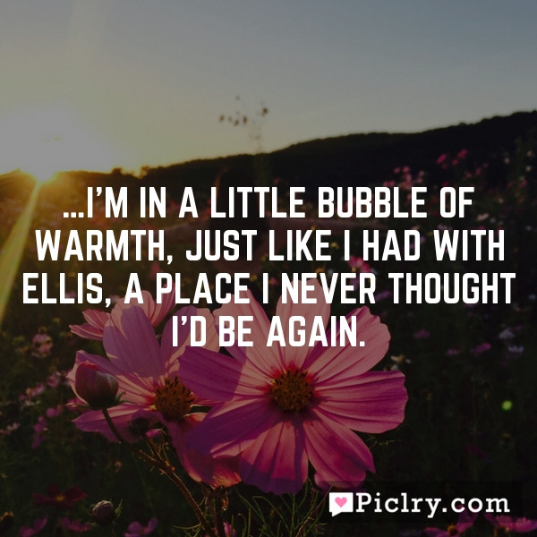 …I'm in a little bubble of warmth, just like I had with Ellis, a place I never thought I'd be again.