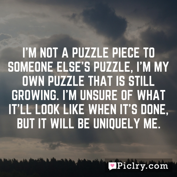 I'm not a puzzle piece to someone else's puzzle, I'm my own puzzle that is still growing. I'm unsure of what it'll look like when it's done, but it will be uniquely me.