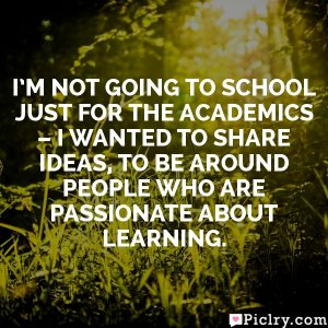 I'm not going to school just for the academics – I wanted to share ideas, to be around people who are passionate about learning.