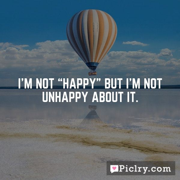"I'm not ""happy"" but I'm not unhappy about it."