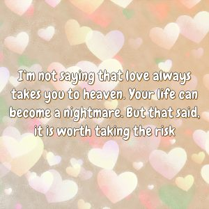 I'm not saying that love always takes you to heaven. Your life can become a nightmare. But that said, it is worth taking the risk