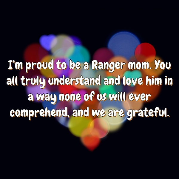 I'm proud to be a Ranger mom. You all truly understand and love him in a way none of us will ever comprehend, and we are grateful.