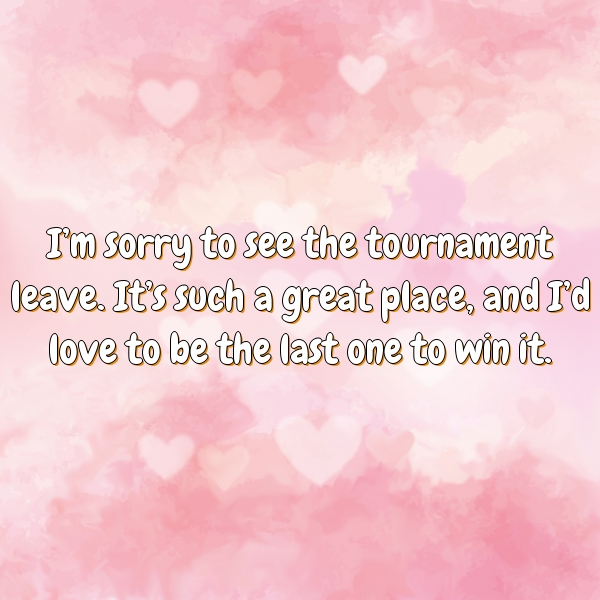 I'm sorry to see the tournament leave. It's such a great place, and I'd love to be the last one to win it.
