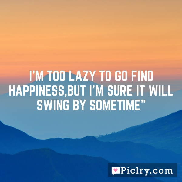 i'm too lazy to go find happiness,but i'm sure it will swing by sometime""