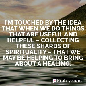 I'm touched by the idea that when we do things that are useful and helpful – collecting these shards of spirituality – that we may be helping to bring about a healing.