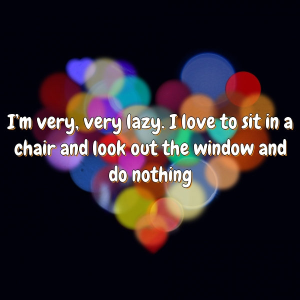 I'm very, very lazy. I love to sit in a chair and look out the window and do nothing