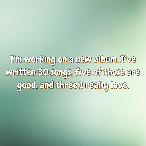 I'm working on a new album. I've written 30 songs, five of those are good, and three I really love.