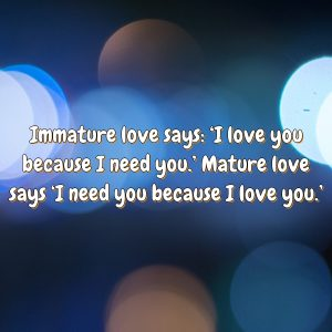 Immature love says: 'I love you because I need you.' Mature love says 'I need you because I love you.'