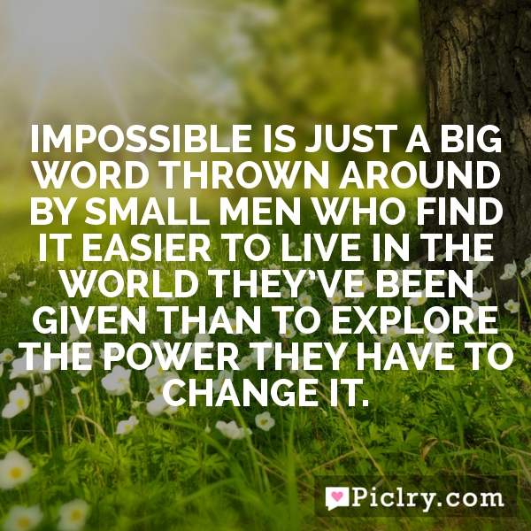 Impossible is just a big word thrown around by small men who find it easier to live in the world they've been given than to explore the power they have to change it.