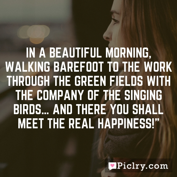 In a beautiful morning, walking barefoot to the work through the green fields with the company of the singing birds… and there you shall meet the real happiness!""