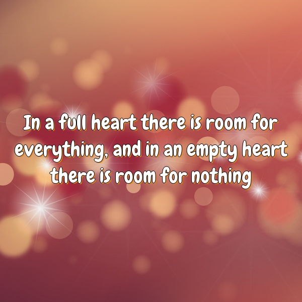 In a full heart there is room for everything, and in an empty heart there is room for nothing