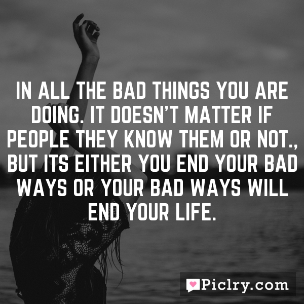 In all the bad things you are doing. It doesn't matter if people they know them or not., But its either you end your bad ways or your bad ways will end your life.