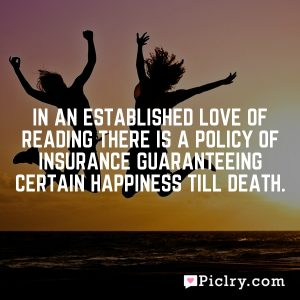 In an established love of reading there is a policy of insurance guaranteeing certain happiness till death.