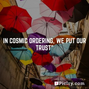In Cosmic Ordering, we put our trust""